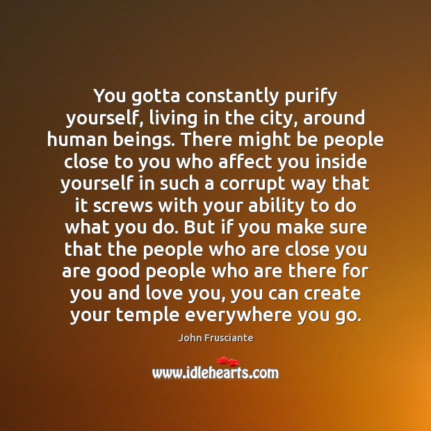 You gotta constantly purify yourself, living in the city, around human beings. Image