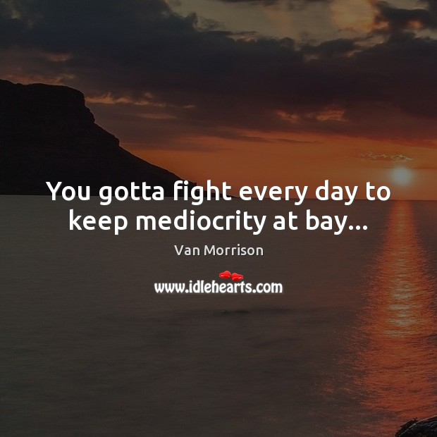You gotta fight every day to keep mediocrity at bay… Van Morrison Picture Quote