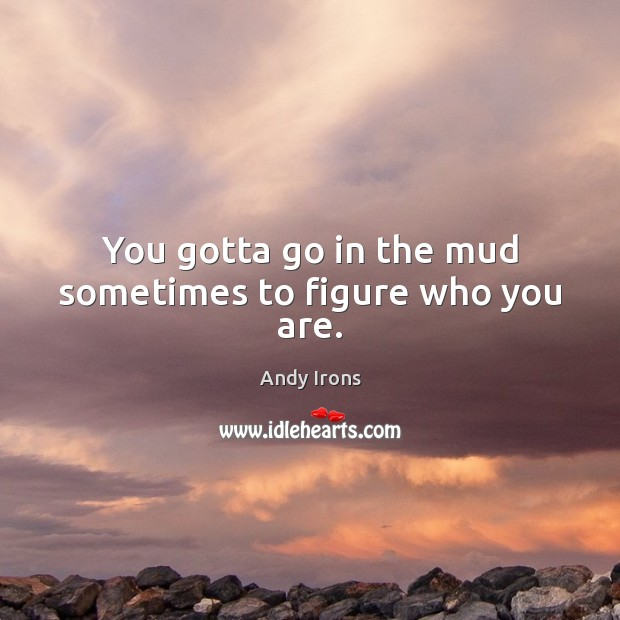 Image, You gotta go in the mud sometimes to figure who you are.