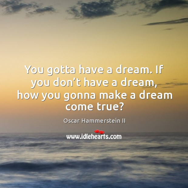 You gotta have a dream. If you don't have a dream, how you gonna make a dream come true? Oscar Hammerstein II Picture Quote