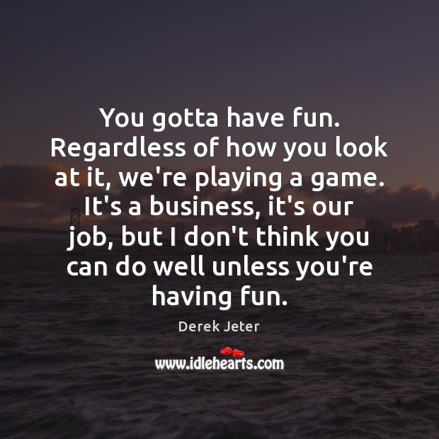 You gotta have fun. Regardless of how you look at it, we're Derek Jeter Picture Quote