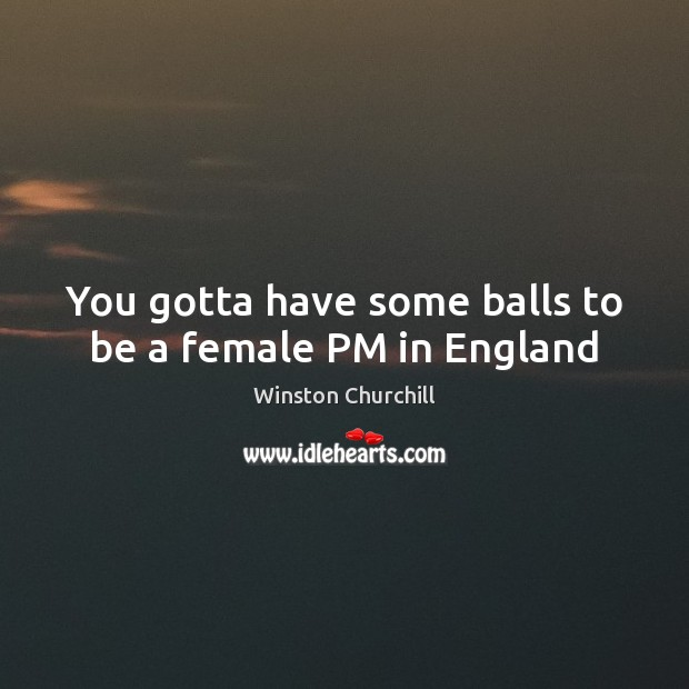 You gotta have some balls to be a female PM in England Image