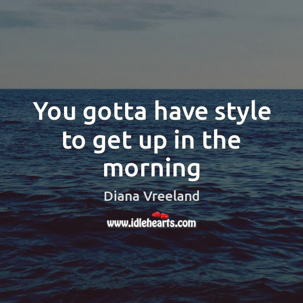 You gotta have style to get up in the morning Diana Vreeland Picture Quote