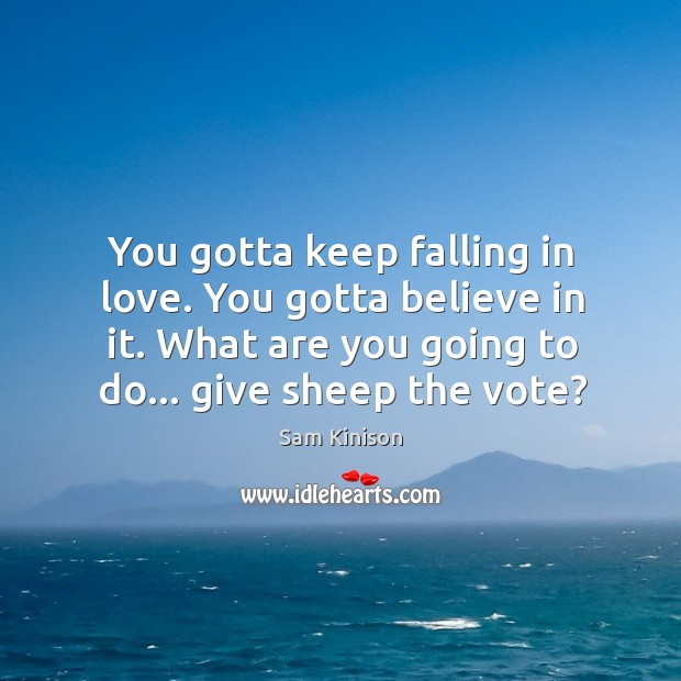 You gotta keep falling in love. You gotta believe in it. What Sam Kinison Picture Quote