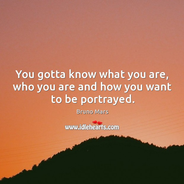 You gotta know what you are, who you are and how you want to be portrayed. Bruno Mars Picture Quote