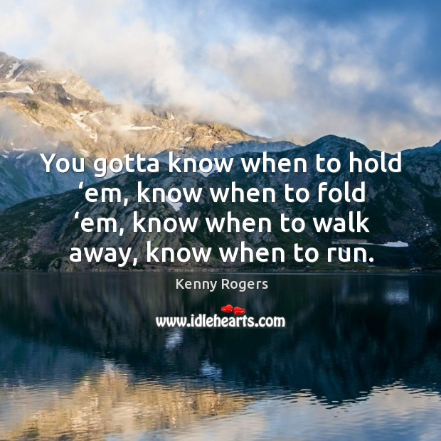 Image, You gotta know when to hold 'em, know when to fold 'em, know when to walk away, know when to run.