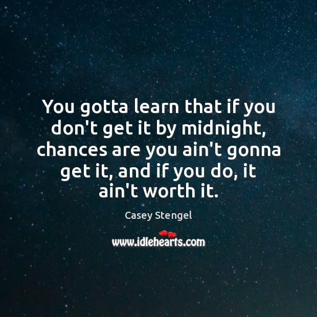 You gotta learn that if you don't get it by midnight, chances Casey Stengel Picture Quote