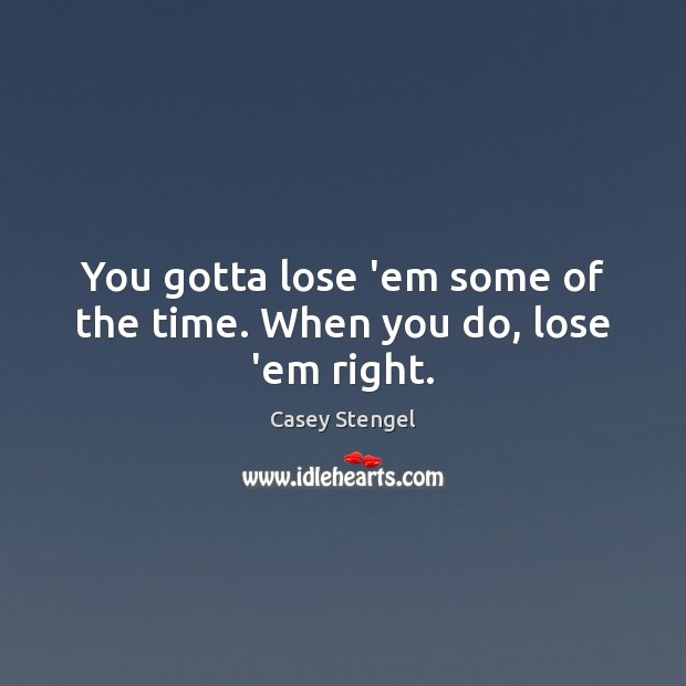 You gotta lose 'em some of the time. When you do, lose 'em right. Casey Stengel Picture Quote