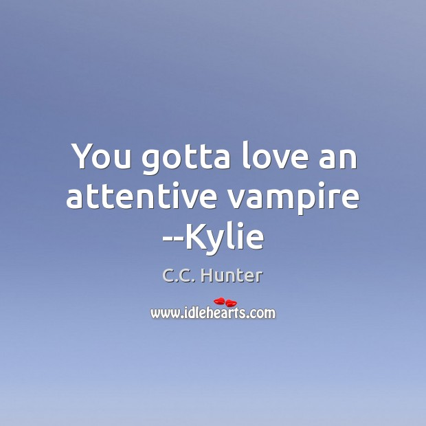 You gotta love an attentive vampire –Kylie Image