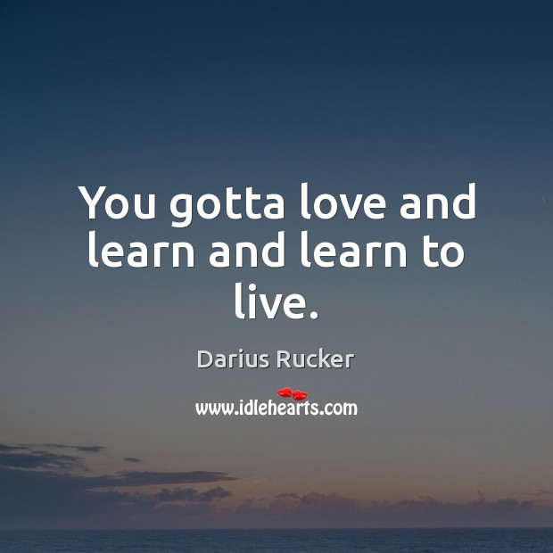 You gotta love and learn and learn to live. Image