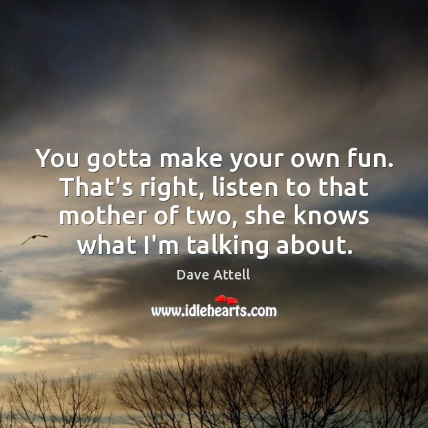 You gotta make your own fun. That's right, listen to that mother Dave Attell Picture Quote