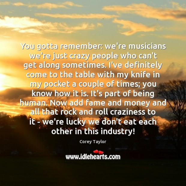 You gotta remember: we're musicians we're just crazy people who can't get Corey Taylor Picture Quote