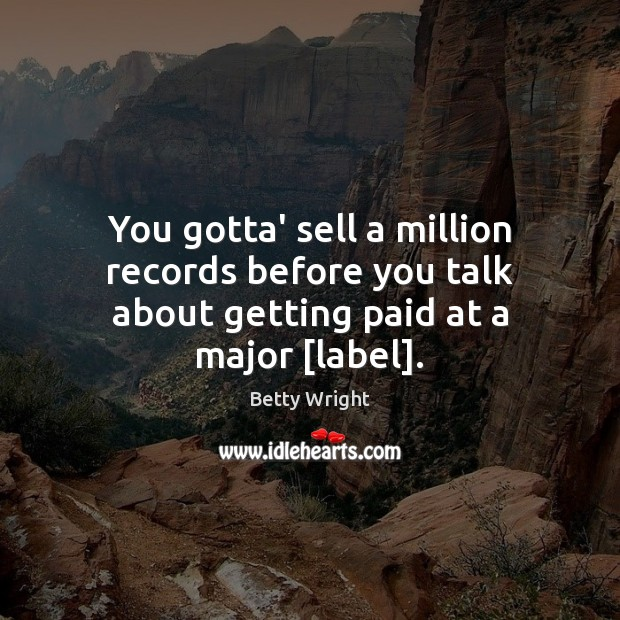Image, You gotta' sell a million records before you talk about getting paid at a major [label].