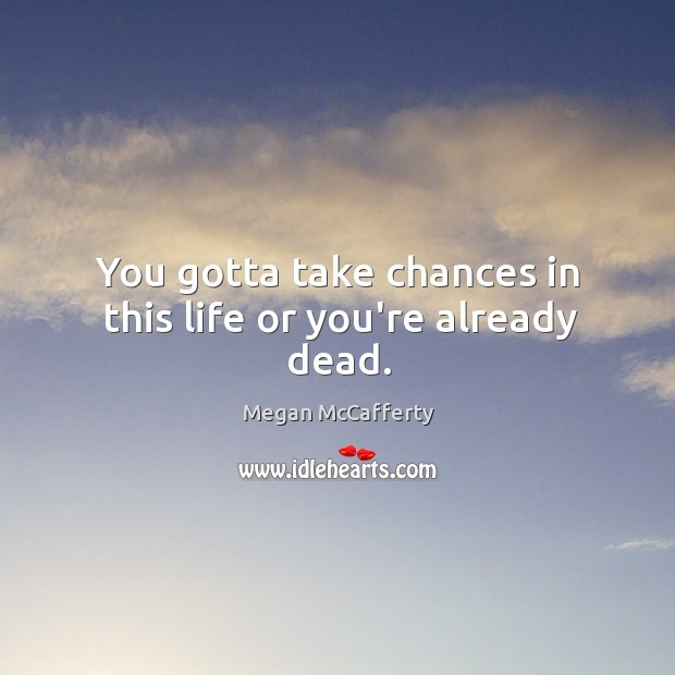You gotta take chances in this life or you're already dead. Image