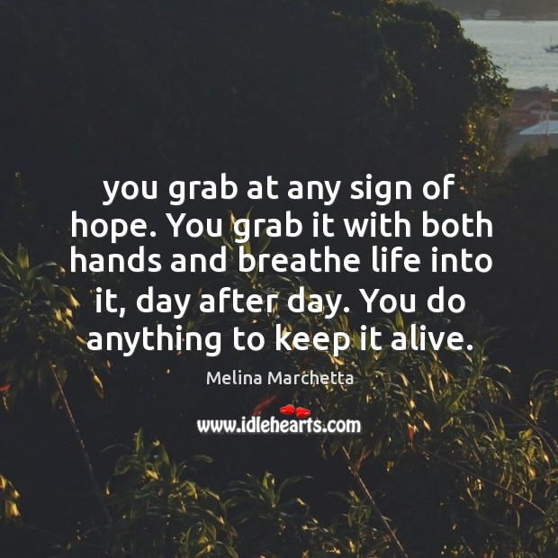 You grab at any sign of hope. You grab it with both Image