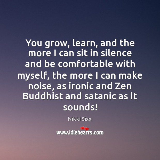 You grow, learn, and the more I can sit in silence and Nikki Sixx Picture Quote