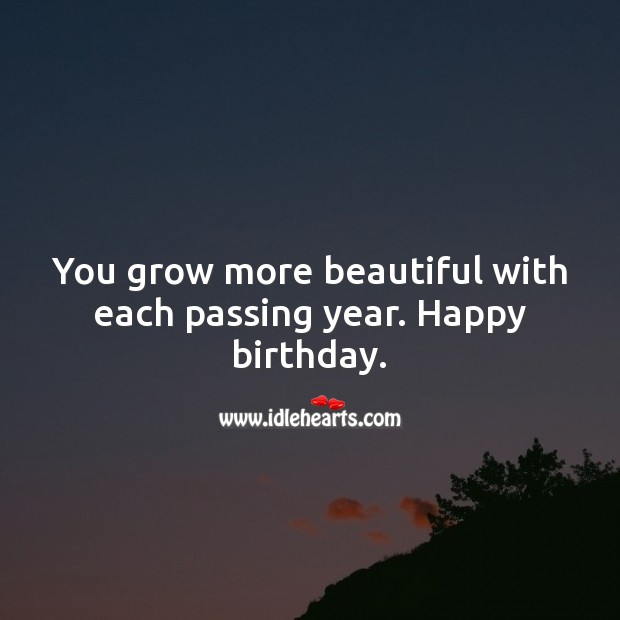 You grow more beautiful with each passing year. Happy birthday. Inspirational Birthday Messages Image