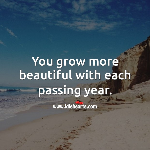 You grow more beautiful with each passing year. Inspirational Birthday Messages Image