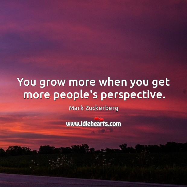 Image, You grow more when you get more people's perspective.