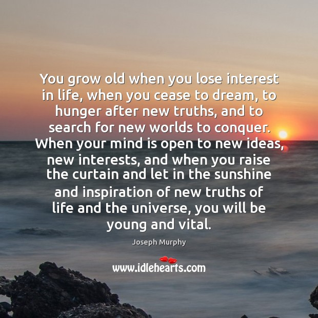You grow old when you lose interest in life, when you cease Image