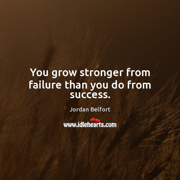 You grow stronger from failure than you do from success. Jordan Belfort Picture Quote