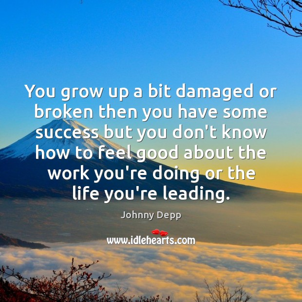You grow up a bit damaged or broken then you have some Johnny Depp Picture Quote