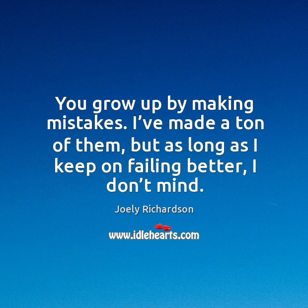 Image, You grow up by making mistakes. I've made a ton of them, but as long as I keep on failing better, I don't mind.