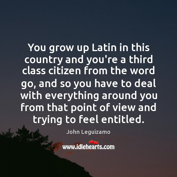 You grow up Latin in this country and you're a third class John Leguizamo Picture Quote