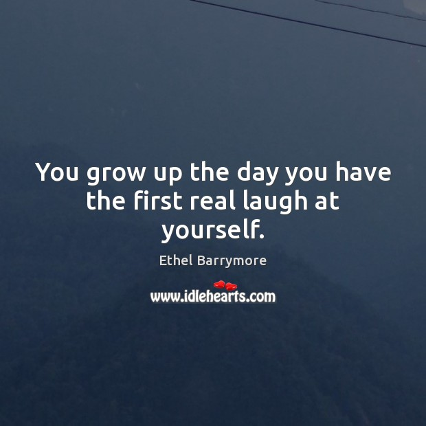 You grow up the day you have the first real laugh at yourself. Image
