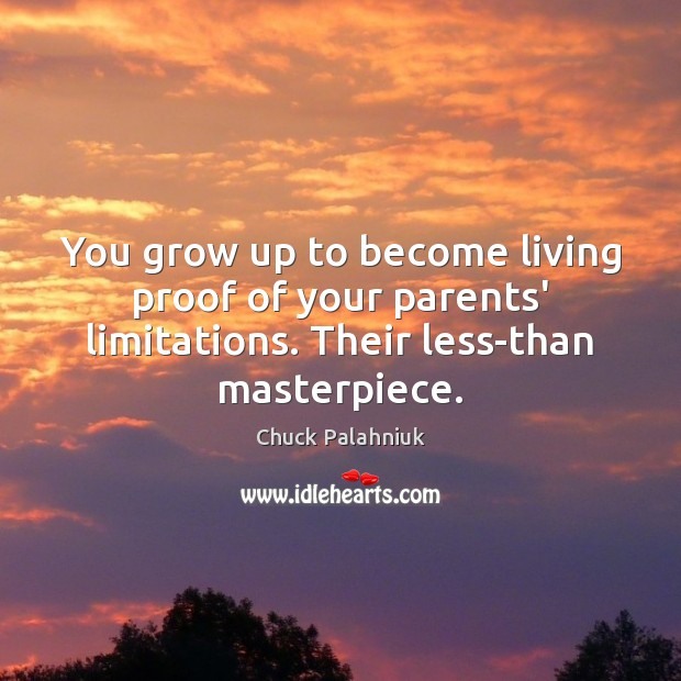 You grow up to become living proof of your parents' limitations. Their Chuck Palahniuk Picture Quote