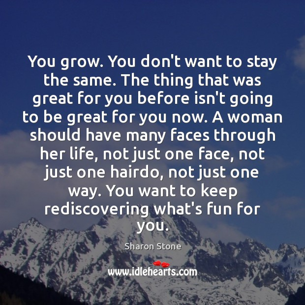You grow. You don't want to stay the same. The thing that Sharon Stone Picture Quote