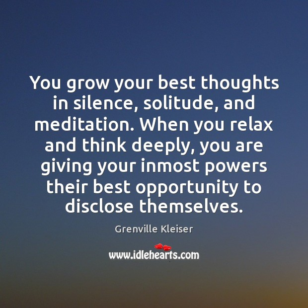You grow your best thoughts in silence, solitude, and meditation. When you Grenville Kleiser Picture Quote