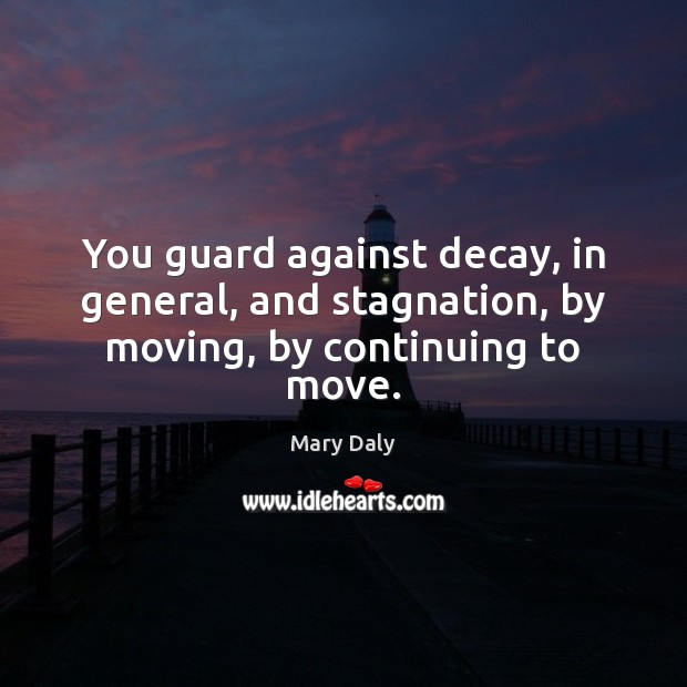 You guard against decay, in general, and stagnation, by moving, by continuing to move. Mary Daly Picture Quote