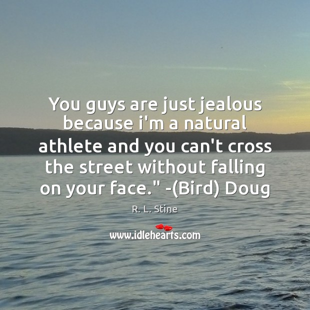 You guys are just jealous because i'm a natural athlete and you R. L. Stine Picture Quote