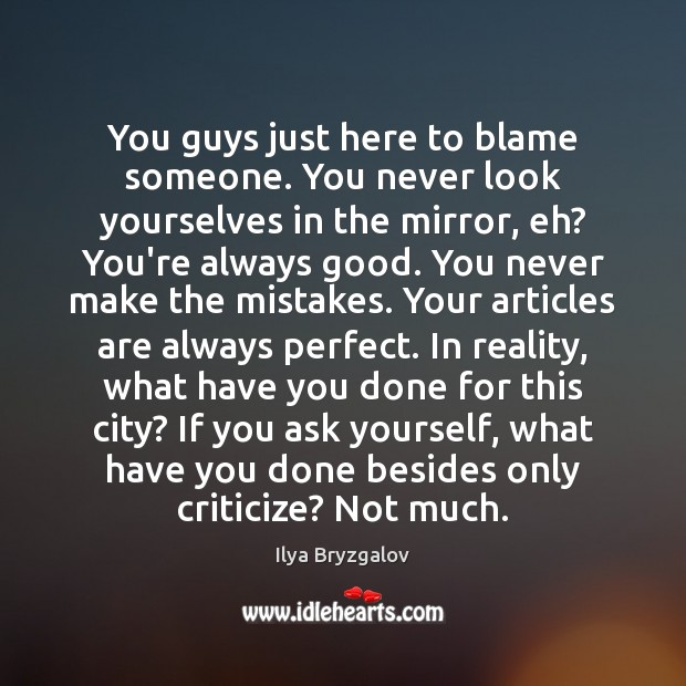 You guys just here to blame someone. You never look yourselves in Criticize Quotes Image