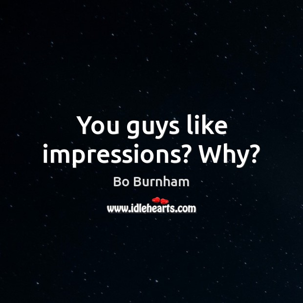 You guys like impressions? Why? Image