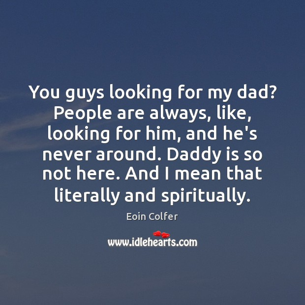 You guys looking for my dad? People are always, like, looking for Image