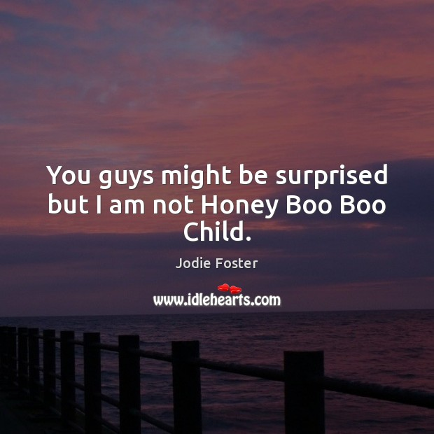 You guys might be surprised but I am not Honey Boo Boo Child. Jodie Foster Picture Quote