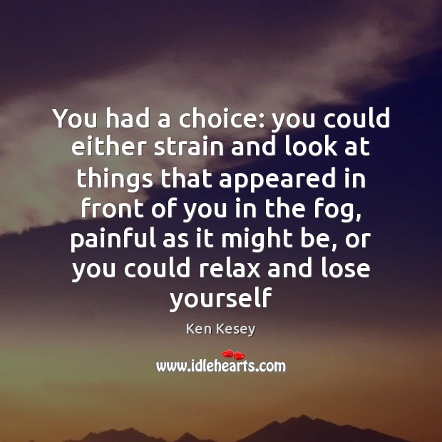 You had a choice: you could either strain and look at things Ken Kesey Picture Quote