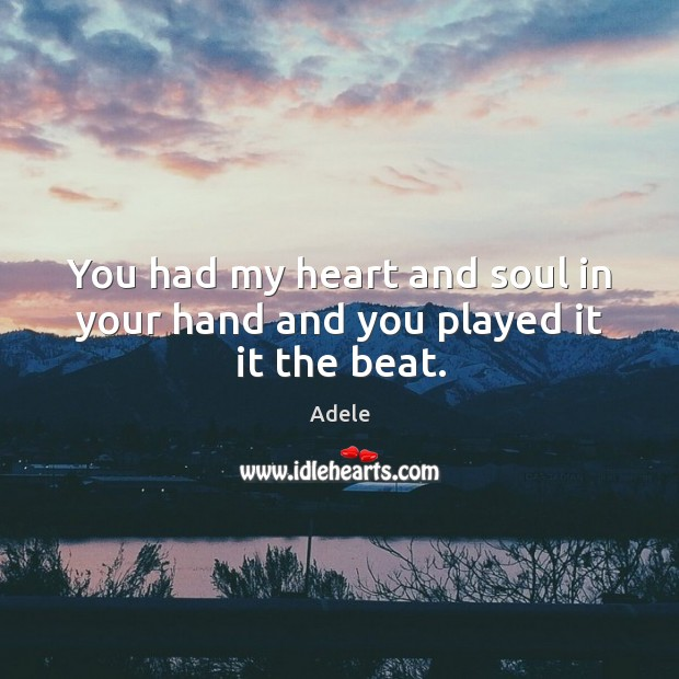 You had my heart and soul in your hand and you played it it the beat. Image
