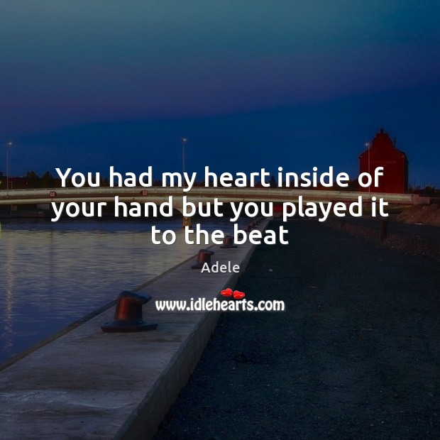 You had my heart inside of your hand but you played it to the beat Adele Picture Quote