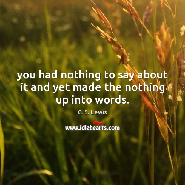 You had nothing to say about it and yet made the nothing up into words. Image