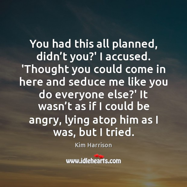 You had this all planned, didn't you?' I accused. 'Thought Kim Harrison Picture Quote