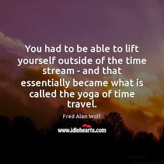 You had to be able to lift yourself outside of the time Fred Alan Wolf Picture Quote