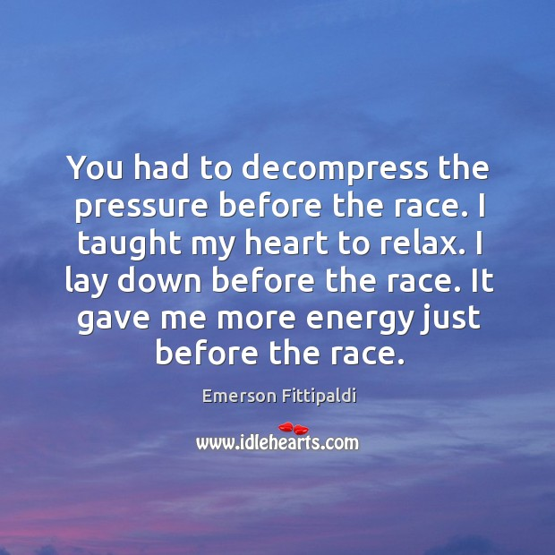 You had to decompress the pressure before the race. I taught my heart to relax. Image