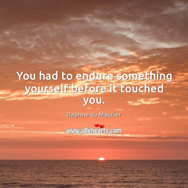 You had to endure something yourself before it touched you. Daphne du Maurier Picture Quote