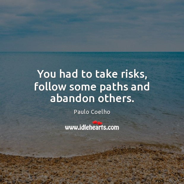 You had to take risks, follow some paths and abandon others. Paulo Coelho Picture Quote