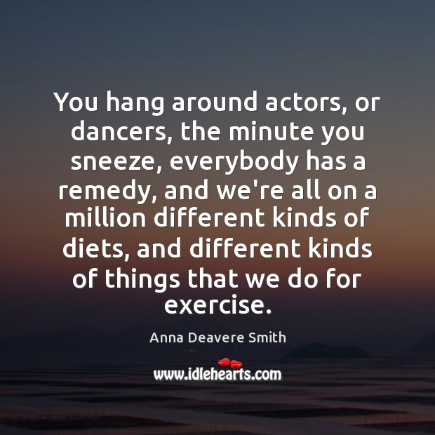 Image, You hang around actors, or dancers, the minute you sneeze, everybody has