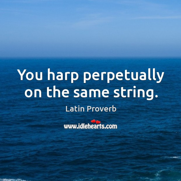 Image, You harp perpetually on the same string.