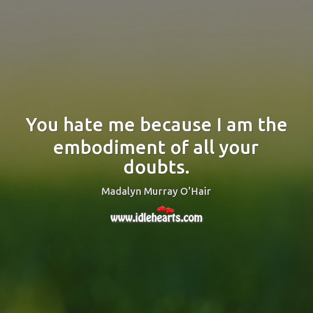 You hate me because I am the embodiment of all your doubts. Madalyn Murray O'Hair Picture Quote